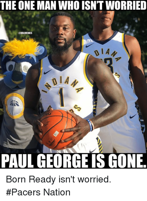 Nba, Paul George, and Who: THE ONE MAN WHO ISN'T WORRIED  @NBAMEMES  PAUL GEORGE IS GONE Born Ready isn't worried. #Pacers Nation