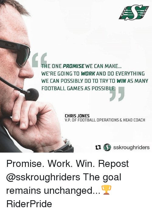 chris jones: THE ONE PROMISE WE CAN MAKE...  WE'RE GOING TO WORK AND DO EVERYTHING  WE CAN POSSIBLY DO TO TRY TO WIN AS MANY  FOOTBALL GAMES AS POSSIBLE.  CHRIS JONES  V.P. OF FOOTBALL OPERATIONS & HEAD COACH  tu S sskroughriders Promise. Work. Win. Repost @sskroughriders ・・・The goal remains unchanged...🏆 RiderPride