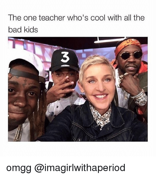 Bad, Memes, and Teacher: The one teacher who's cool with all the  bad kids omgg @imagirlwithaperiod