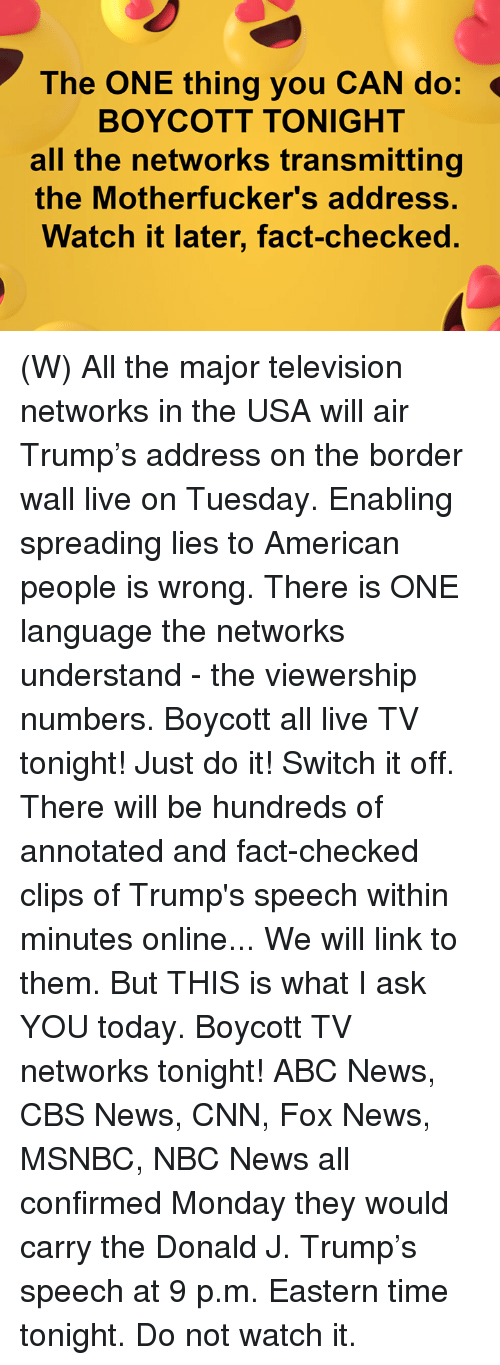 networks: The ONE thing you CAN do:  BOYCOTT TONIGHT  all the networks transmitting  the Motherfucker's address.  Watch it later, fact-checked. (W) All the major television networks in the USA will air Trump's address on the border wall live on Tuesday.  Enabling spreading lies to American people is wrong.  There is ONE language the networks understand - the viewership numbers.  Boycott all live TV tonight! Just do it!  Switch it off.  There will be hundreds of annotated and fact-checked clips of Trump's speech within minutes online... We will link to them.  But THIS is what I ask YOU today.   Boycott TV networks tonight!   ABC News, CBS News, CNN, Fox News, MSNBC, NBC News all confirmed Monday they would carry the Donald J. Trump's speech at 9 p.m. Eastern time tonight.  Do not watch it.