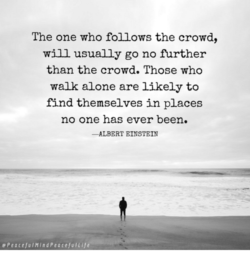 Albert Einstein, Being Alone, and Life: The one who follows the crowd,  will usually go no further  than the crowd. Those who  walk alone are likely to  find themselves in places  no one has ever been  -ALBERT EINSTEIN  e P e a c e fu l Min d P e a Cefu l Life