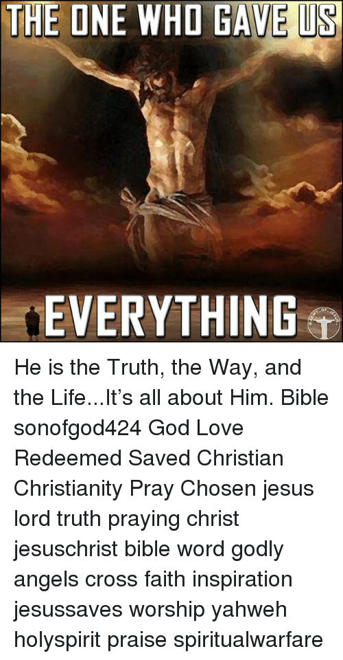 God, Jesus, and Life: THE ONE WHO GAVE US  EVERYTHING He is the Truth, the Way, and the Life...It's all about Him. Bible sonofgod424 God Love Redeemed Saved Christian Christianity Pray Chosen jesus lord truth praying christ jesuschrist bible word godly angels cross faith inspiration jesussaves worship yahweh holyspirit praise spiritualwarfare
