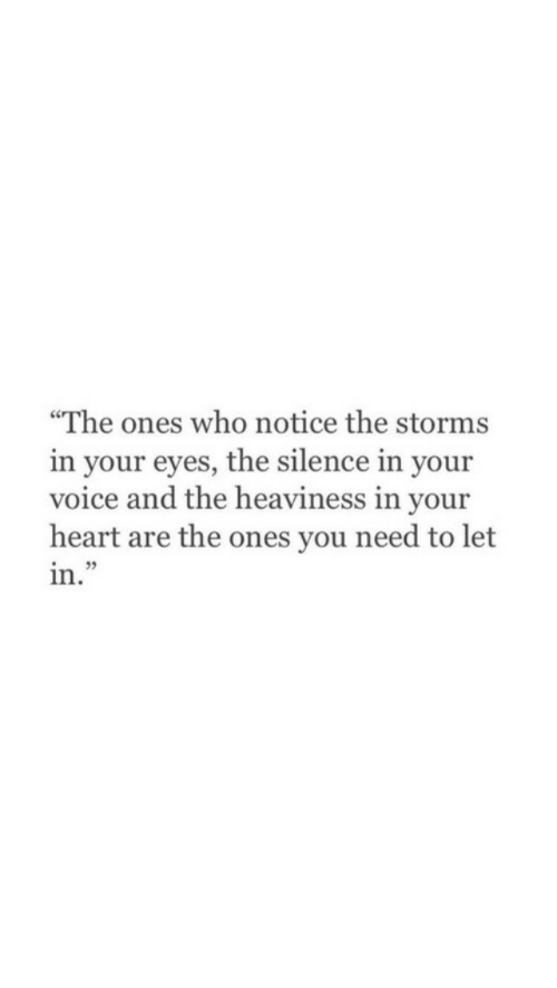 """The Silence: """"The ones who notice the storms  in your eyes, the silence in your  voice and the heaviness in your  heart are the ones you need to let  in.""""  35"""