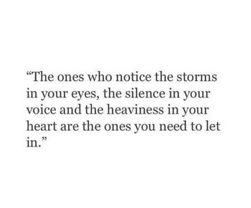 """The Silence: """"The ones who notice the storms  in your eyes, the silence in your  voice and the heaviness in your  heart are the ones you need to let  in"""