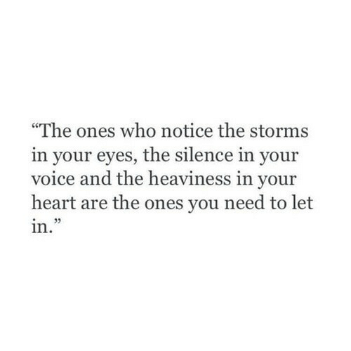 """The Silence: """"The ones who notice the storms  in your eyes, the silence in your  voice and the heaviness in your  heart are the ones you need to let  in."""