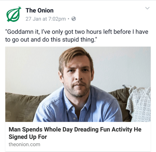 """whole day: The Onion  27 Jan at 7:02pm  """"Goddamn it, I've only got two hours left before I have  to go out and do this stupid thing  Man Spends Whole Day Dreading Fun Activity He  Signed Up For  theonion.com"""