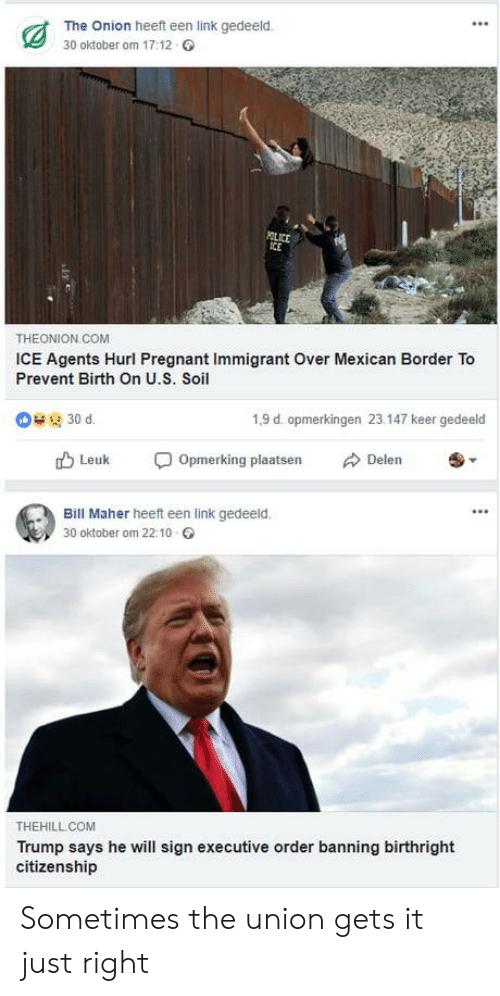 executive order: The Onion heeft een link gedeeld.  30 oktober om 17:12  THEONION COM  ICE Agents Hurl Pregnant Immigrant Over Mexican Border To  Prevent Birth On U.S. Soil  1,9 d. opmerkingen 23.147 keer gedeeld  rD Leuk Opmerking plaatsen Delen  Bill Maher heeft een link gedeeld.  30 oktober om 22:10  THEHILL COM  Trump says he will sign executive order banning birthright  citizenship Sometimes the union gets it just right