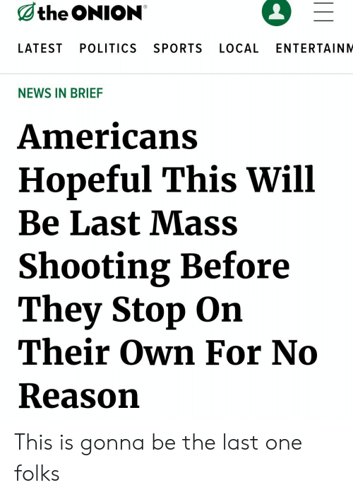 The Onion: the ONION  LATEST  POLITICS  SPORTS  LOCAL  ENTERTAINM  NEWS IN BRIEF  Americans  Hopeful This Will  Be Last Mass  Shooting Before  They Stop On  Their Own For No  Reason This is gonna be the last one folks