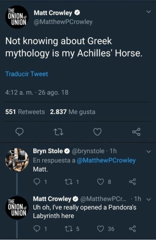 achilles: THE  ONION Matt Crowley  UNION @MatthewPCrowley  Not knowing about Greek  mythology is my Achilles' Horse.  Traducir Tweet  4:12 a. m. 26 ago. 18  551 Retweets 2.837 Me gusta  Bryn Stole @brynstole 1h  En respuesta a @MatthewPCrowley  Matt.  THE Matt Crowley @MatthewPC.r.. . 1h  ONIONa Uh oh, I've really opened a Pandora's  UNION Labyrinth here  v