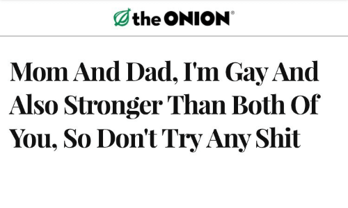 Dont Try: the ONION  Mom And Dad, I'm Gay And  Also Stronger Than Both Of  You, So Don't Try Any Shit