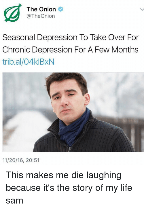 Memes, The Onion, and Onion: The Onion  @The Onion  Seasonal Depression To Take Over For  Chronic Depression For A Few Months  trib.al/04klBxN  11/26/16, 20:51 This makes me die laughing because it's the story of my life ≪sam≫