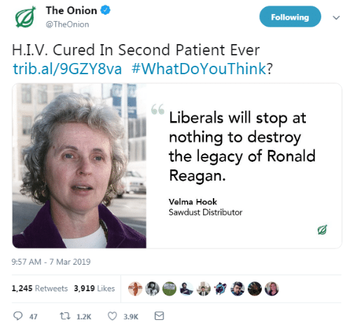 Liberals: The Onion  @TheOnion  Following  H.I.V. Cured In Second Patient Ever  trib.al/9GZYSva #whatDoYouThink?  Liberals will stop at  nothing to destroy  the legacy of Ronald  Reagan.  Velma Hook  Sawdust Distributor  9:57 AM-7 Mar 2019  字®  1,245 Retweets 3,919 Likes