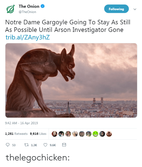 The Onion: The Onion  @TheOnion  Following  Notre Dame Gargoyle Going To Stay As Still  As Possible Until Arson Investigator Gone  trib.al/ZAny3hZ  9:42 AM -16 Apr 2019  1,261 Retweets 9,616 Likes  9.6K thelegochicken: