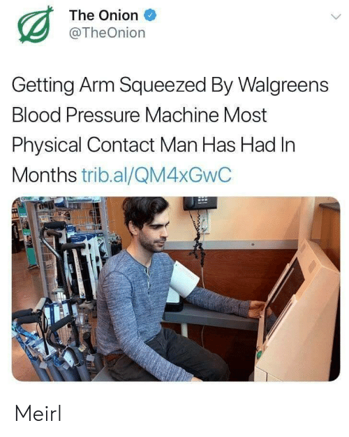 Blood Pressure: The Onion  @TheOnion  Getting Arm Squeezed By Walgreens  Blood Pressure Machine Most  Physical Contact Man Has Had In  Months trib.al/QM4XGWC Meirl