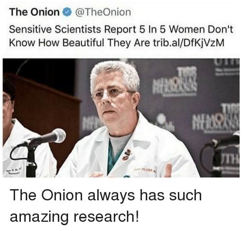 The Onion: The Onion @TheOnion  Sensitive Scientists Report 5 In 5 Women Don't  Know How Beautiful They Are trib.al/DfKjVzM  TH The Onion always has such amazing research!