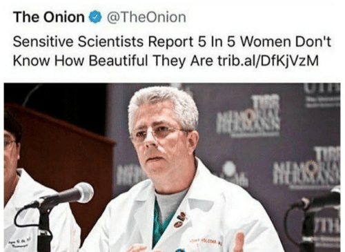 The Onion: The Onion  @TheOnion  Sensitive Scientists Report 5 In 5 Women Don't  Know How Beautiful They Are trib.al/DfKjVzM  IMOR  TIRE  NENSN  TH