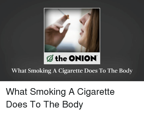 Dank, Smoking, and The Onion: the ONION  What Smoking A Cigarette Does To The Body What Smoking A Cigarette Does To The Body