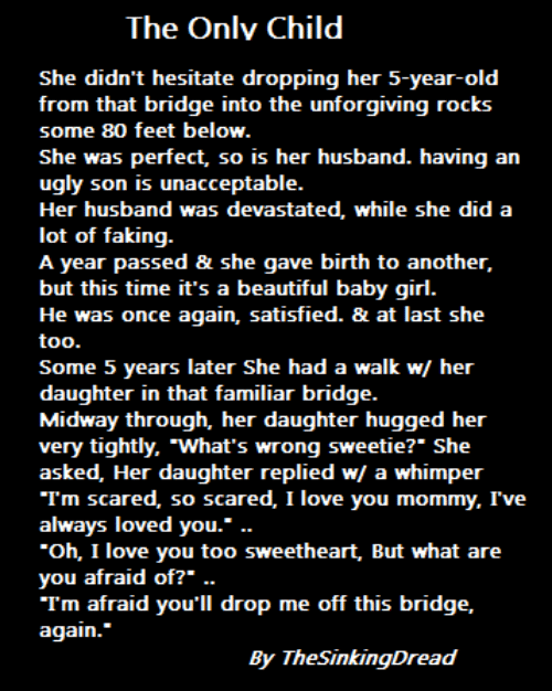 """midway: The Onlv Child  She didn't hesitate dropping her 5-year-old  from that bridge into the unforgiving rocks  some 80 feet below  She was perfect, so is her husband. having an  ugly son is unacceptable  Her husband was devastated, while she did a  lot of faking  A year passed & she gave birth to another,  but this time it's a beautiful baby girl  He was once again, satisfied. & at last she  too  Some 5 years later She had a walk w/ her  daughter in that familiar bridge  Midway through, her daughter hugged her  very tightly, """"What's wrong sweetie?"""" She  asked, Her daughter replied w/ a whimper  Tm scared, so scared, I love you mommy, I've  always loved you.  Oh, I love you too sweetheart, But what are  you afraid of?"""" ..  Tm afraid you'll drop me off this bridge,  again.""""  By TheSinkingDread"""