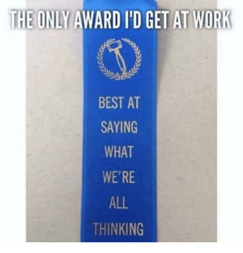 Dank, Work, and Best: THE ONLY AWARD I'D GET AT WORK  BEST AT  SAYING  WHAT  WE'RE  ALL  THINKING
