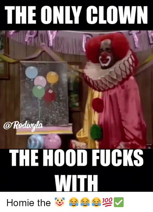 the only clown reduyla the hood fucks with homie the 28949974 🔥 25 best memes about the hood, homie, hood, and funny the hood