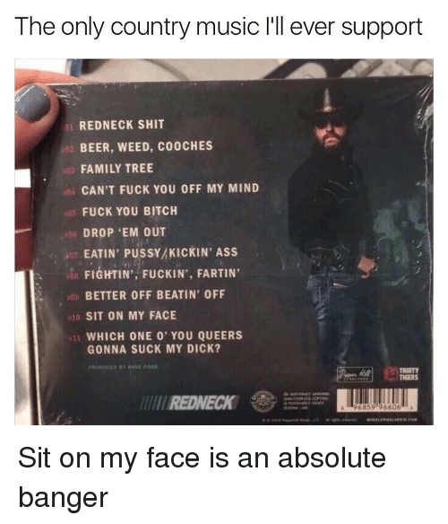 Sitting On My Face: The only country music l'll ever support  REDNECK SHIT  BEER, WEED, C00CHES  FAMILY TREE  CAN'T FUCK YOU OFF MY MIND  FUCK YOU BITCH  DROP 'EM OUT  EATIN PUSSYMKICKIN' Ass  FIGHTIN', FUCKIN FARTIN'  BETTEROFF BEATIN' OFF  SIT ON MY FACE  11 WHICH ONE 0' YOU QUEERS  GONNA SUCK MY DICK?  REDNECK  96859 96606 Sit on my face is an absolute banger