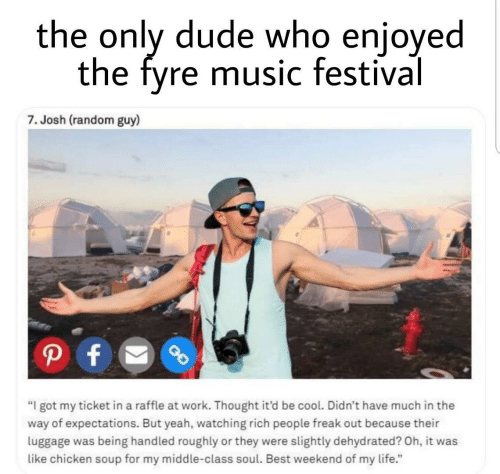 """be cool: the only dude who enjoyed  the fyre music festival  7. Josh (random guy)  P f  """"I got my ticket in a raffle at work. Thought it'd be cool. Didn't have much in the  way of expectations. But yeah, watching rich people freak out because their  luggage was being handled roughly or they were slightly dehydrated? Oh, it was  like chicken soup for my middle-class soul. Best weekend of my life."""""""