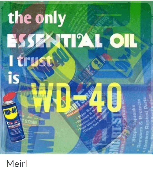 oris: the only  ESSENTIAL OIL  I trust  is  WD-40  TSTRAW  NEVER LOSE THE STR  •Stops Sque  aves & P  MART STRAN  ARTS  E NTAAN A  Pre  ens Ruste  Sticky Mechanism  Drives Out Moisture  CONTENTSOER PS  ERA ALOREN.  RODUCT  EVER LO  HESTRAW AU  Stops Squeaks  Removes & Protects  PRART SI  Loosens Rusted Parts  IS18W  Frees  Memoves & Protcnd  Stops Squegke  WD-40  ens Runted Parts  Scicky Mecha  anisms  Oris Out Mostu  SMART ST Meirl