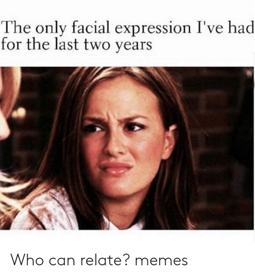 facial-expression: The only facial expression I've h  for the last two years  ad Who can relate? memes
