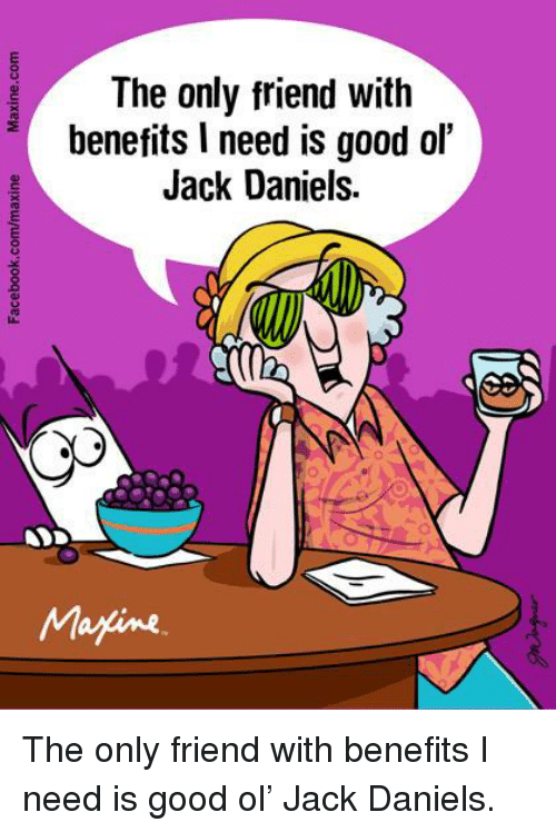 Friends With Benefits: The only friend with  benefits l need is good ol'  Jack Daniels.  Marine The only friend with benefits I need is good ol' Jack Daniels.
