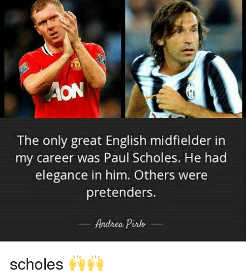 Memes, English, and Andrea Pirlo: The only great English midfielder in  my career was Paul Scholes. He had  elegance in him. Others were  pretenders.  Andrea Pirlo scholes 🙌🙌