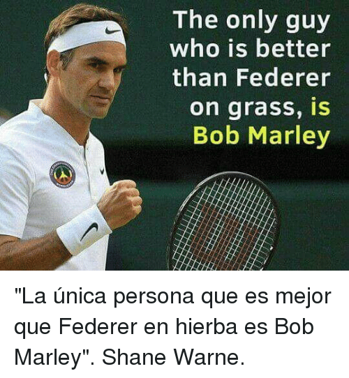"warne: The only guy  who is better  than Federer  on grass, IS  Bob Marley ""La única persona que es mejor que Federer en hierba es Bob Marley"". Shane Warne."