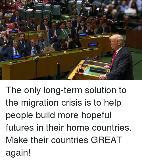 Help, Home, and Futures: The only long-term solution to the migration crisis is to help people build more hopeful futures in their home countries. Make their countries GREAT again!