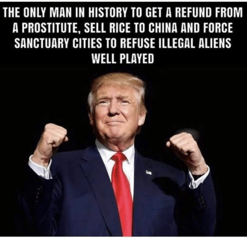prostitute: THE ONLY MAN IN HISTORY TO GET A REFUND FROM  A PROSTITUTE, SELL RICE TO CHINA AND FORCE  SANCTUARY CITIES TO REFUSE ILLEGAL ALIENS  WELL PLAYED