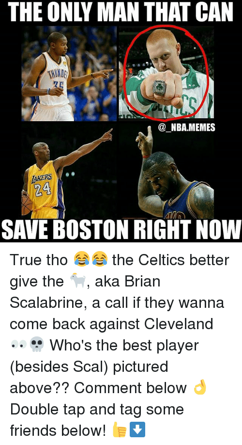 NBA: THE ONLY MAN THAT CAN  NBA MEMES  AKERS  24  SAVE BOSTON RIGHT NOW True tho 😂😂 the Celtics better give the 🐐, aka Brian Scalabrine, a call if they wanna come back against Cleveland 👀💀 Who's the best player (besides Scal) pictured above?? Comment below 👌 Double tap and tag some friends below! 👍⬇