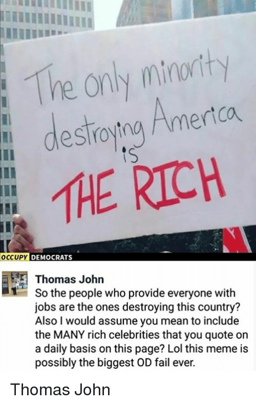 Fail, Lol, and Meme: The only minorty  dlestroytna Amertca  tS  RICH  CUP  Y DEMOCRATS  12  Thomas John  So the people who provide everyone with  jobs are the ones destroying this country?  Also I would assume you mean to include  the MANY rich celebrities that you quote on  a daily basis on this page? Lol this meme is  possibly the biggest OD fail ever. Thomas John