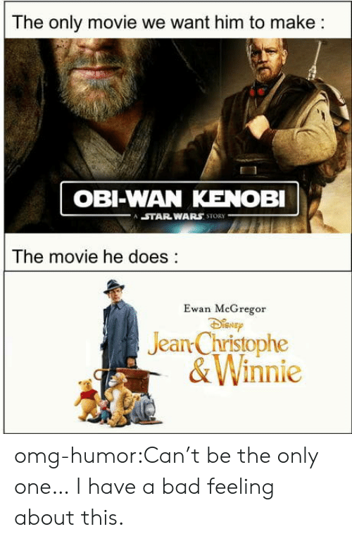 Obi-Wan Kenobi: The only movie we want him to make:  OBI-WAN KENOBI  STAR WARS STORY  The movie he does:  Ewan MeGregor  Jean Christophe  &Winnie omg-humor:Can't be the only one… I have a bad feeling about this.