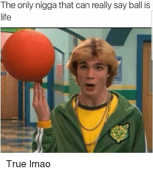 ball is life: The only nigga that can really say ball is  life True lmao