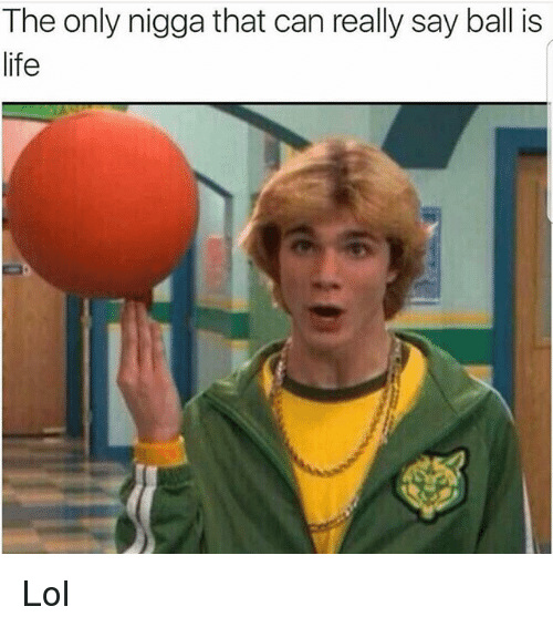 ball is life: The only nigga that can really say ball is  life Lol