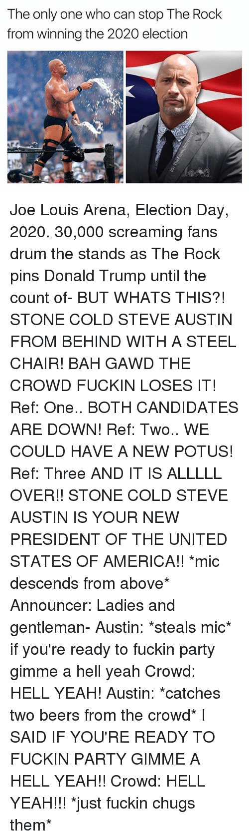 America, Donald Trump, and Party: The only one who can stop The Rock  from winning the 2020 election Joe Louis Arena, Election Day, 2020. 30,000 screaming fans drum the stands as The Rock pins Donald Trump until the count of- BUT WHATS THIS?! STONE COLD STEVE AUSTIN FROM BEHIND WITH A STEEL CHAIR! BAH GAWD THE CROWD FUCKIN LOSES IT! Ref: One.. BOTH CANDIDATES ARE DOWN! Ref: Two.. WE COULD HAVE A NEW POTUS! Ref: Three AND IT IS ALLLLL OVER!! STONE COLD STEVE AUSTIN IS YOUR NEW PRESIDENT OF THE UNITED STATES OF AMERICA!! *mic descends from above* Announcer: Ladies and gentleman- Austin: *steals mic* if you're ready to fuckin party gimme a hell yeah Crowd: HELL YEAH! Austin: *catches two beers from the crowd* I SAID IF YOU'RE READY TO FUCKIN PARTY GIMME A HELL YEAH!! Crowd: HELL YEAH!!! *just fuckin chugs them*