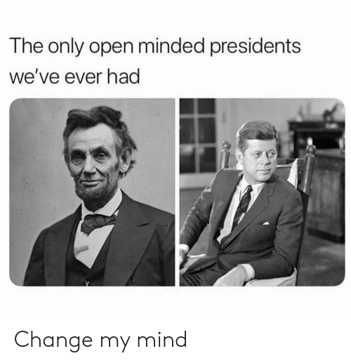Presidents: The only open minded presidents  we've ever had Change my mind