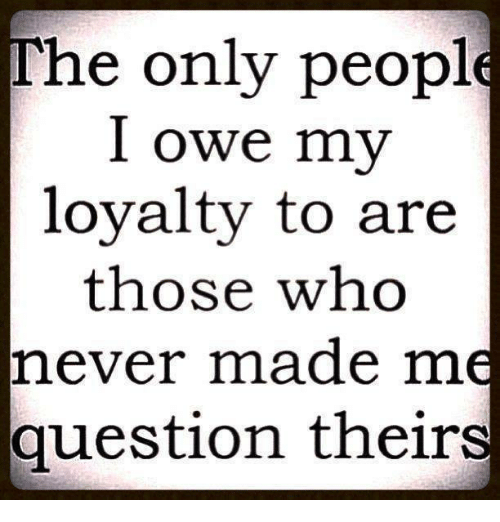 the only people i owe my loyalty to are those 3599547 the only people i owe my loyalty to are those who never made m