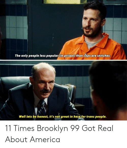 Brooklyn: The only people less popular(in prison) than cops are snitches.  Well lets be honest, it's not great in here for trans people. 11 Times Brooklyn 99 Got Real About America