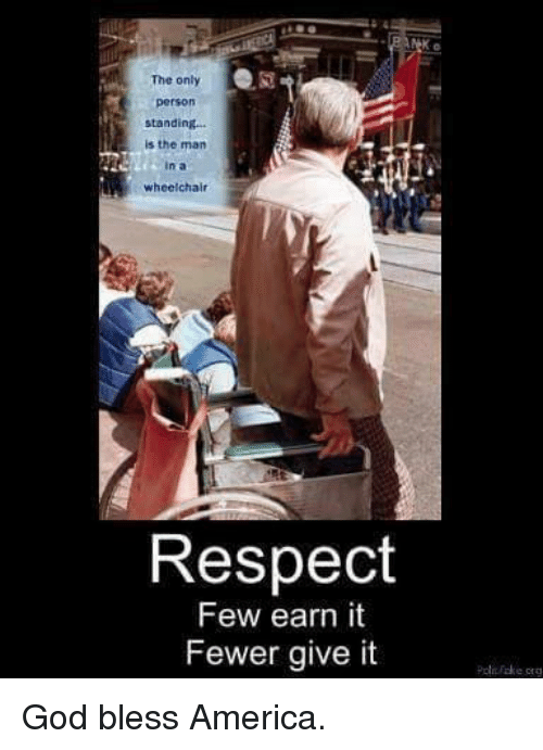 America, Earned It, and God: The only  Person  standing...  is the man  n a  wheelchair  Respect  Few earn it  Fewer give it God bless America.