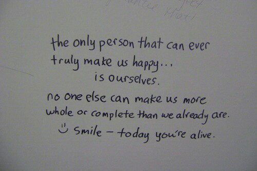Lete: the only person that can ever  traly make us happy..  is ourselves.  no one else can make us more  uwhole or complete than we already are  lete than we alr  Smile - today youre alive