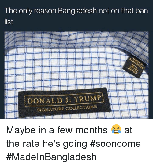 Bengali: The only reason Bangladesh not on that ban  list  DONALD J. TRUMP  SIGNATURE COLLECTIONS Maybe in a few months 😂 at the rate he's going #sooncome #MadeInBangladesh