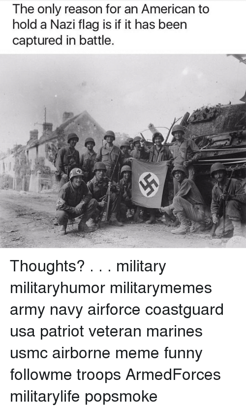 meme funny: The only reason for an American to  hold a Nazi flag is if it has been  captured in battle. Thoughts? . . . military militaryhumor militarymemes army navy airforce coastguard usa patriot veteran marines usmc airborne meme funny followme troops ArmedForces militarylife popsmoke