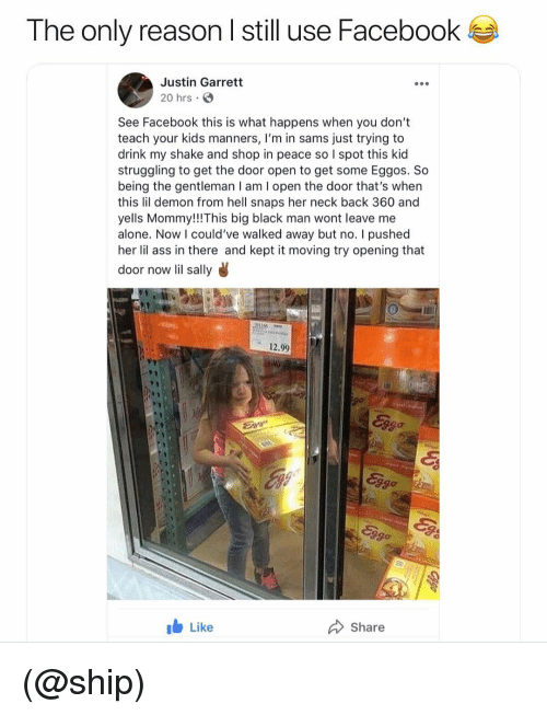 Being Alone, Ass, and Facebook: The only reason l still use Facebook  Justin Garrett  20 hrs  See Facebook this is what happens when you don't  teach your kids manners, I'm in sams just trying to  drink my shake and shop in peace so I spot this kid  struggling to get the door open to get some Eggos. So  being the gentleman I am I open the door that's when  this lil demon from hell snaps her neck back 360 and  yells Mommy!!!This big black man wont leave me  alone. Now I could've walked away but no. I pushed  her lil ass in there and kept it moving try opening that  door now lil sally  12.99  3go  b Like  Share (@ship)