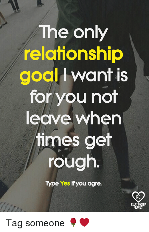 Memes, Goal, and Quotes: The only  relationship  goal want is  for you not  leave when  times get  rough.  Type Yes if you agre.  RELATIONSHIP  QUOTES Tag someone 🌹❤️