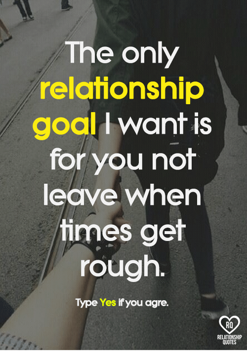 Memes, Goal, and Quotes: The only  relationship  goal want is  for you not  leave when  times get  rough.  Type Yes if you agre.  RELATIONSHIP  QUOTES