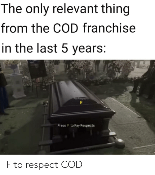 press f to pay respects: The only relevant thing  from the COD franchise  in the last 5 years:  Pay Respects  Press F to Pay Respects F to respect COD